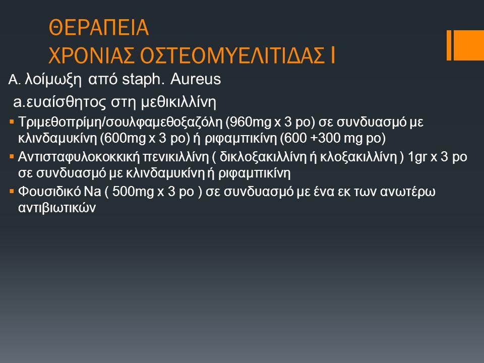 ΘΕΡΑΠΕΙΑ ΧΡΟΝΙΑΣ ΟΣΤΕΟΜΥΕΛΙΤΙΔΑΣ Ι Α. λοίμωξη από staph. Aureus a.ευαίσθητος στη μεθικιλλίνη  Τριμεθοπρίμη/σουλφαμεθοξαζόλη (960mg x 3 po) σε συνδυασ
