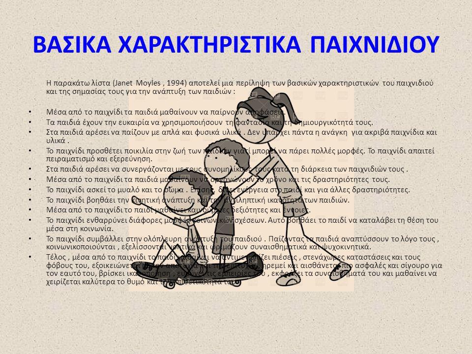 ΒΑΣΙΚΑ ΧΑΡΑΚΤΗΡΙΣΤΙΚΑ ΠΑΙΧΝΙΔΙΟΥ Η παρακάτω λίστα (Janet Moyles, 1994) αποτελεί μια περίληψη των βασικών χαρακτηριστικών του παιχνιδιού και της σημασίας τους για την ανάπτυξη των παιδιών : Μέσα από το παιχνίδι τα παιδιά μαθαίνουν να παίρνουν αποφάσεις.