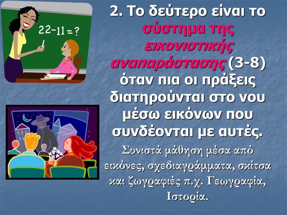 1. Το πρώτο σύστημα που αναπτύσσεται είναι το σύστημα της πραξιακής αναπαράστασης, (0-3) αντίστοιχο με το στάδιο της αισθησιοκινητικής νοημοσύνης του