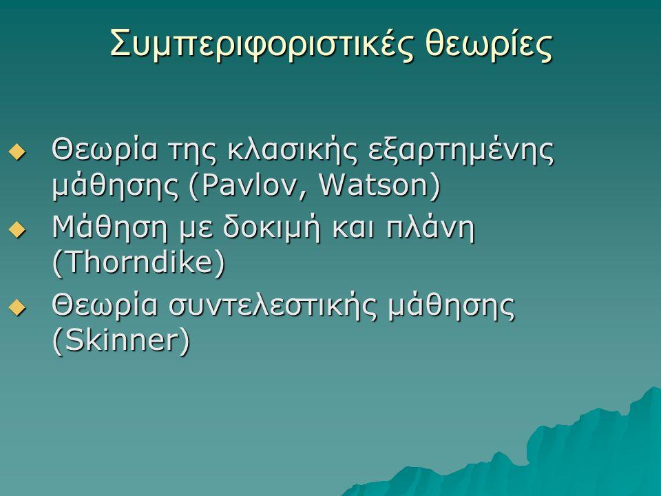 Συμπεριφοριστικές θεωρίες  Θεωρία της κλασικής εξαρτημένης μάθησης (Pavlov, Watson)  Μάθηση με δοκιμή και πλάνη (Thorndike)  Θεωρία συντελεστικής μάθησης (Skinner)