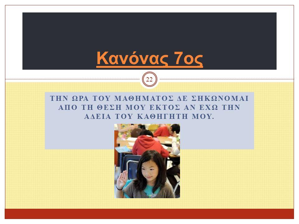 Κανόνας 6 ος 21 Έχω υποχρέωση να κρατώ την τάξη μου καθαρή. Έχω υποχρέωση να βοηθώ τους συμμαθητές μου στην καθαριότητα. Έχω υποχρέωση να κρατώ την τά