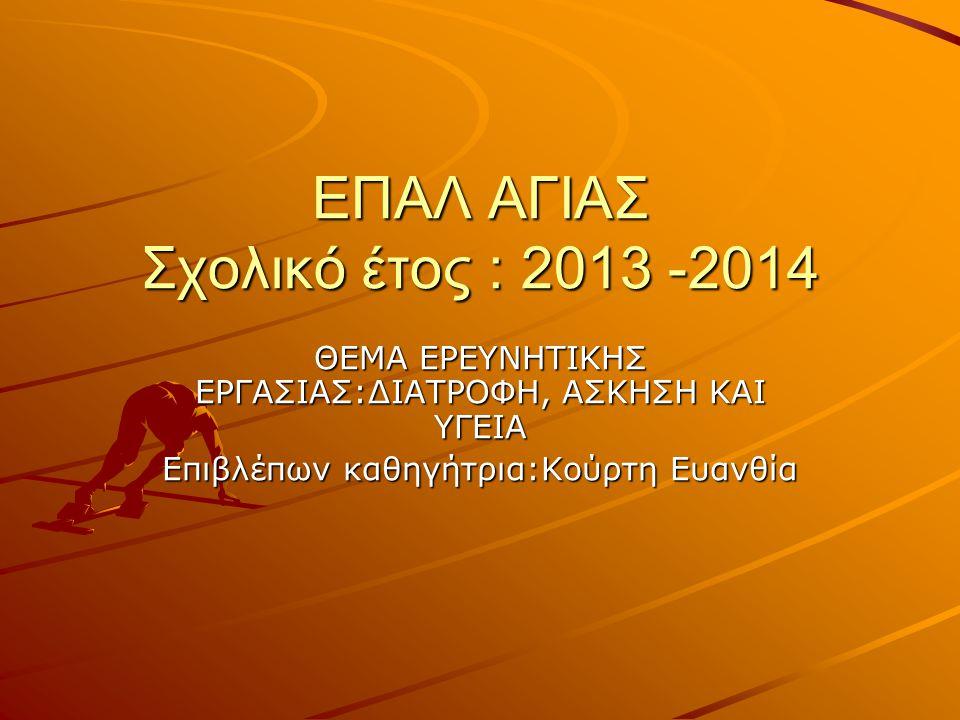 ΕΠΑΛ ΑΓΙΑΣ Σχολικό έτος : 2013 -2014 ΘΕΜΑ ΕΡΕΥΝΗΤΙΚΗΣ ΕΡΓΑΣΙΑΣ:ΔΙΑΤΡΟΦΗ, ΑΣΚΗΣΗ ΚΑΙ ΥΓΕΙΑ Επιβλέπων καθηγήτρια:Κούρτη Ευανθία