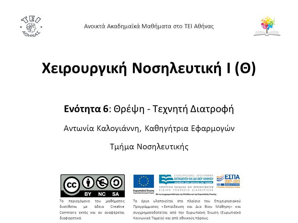 Χειρουργική Νοσηλευτική Ι (Θ) Ενότητα 6: Θρέψη - Τεχνητή Διατροφή Αντωνία Καλογιάννη, Καθηγήτρια Εφαρμογών Τμήμα Νοσηλευτικής Ανοικτά Ακαδημαϊκά Μαθήματα στο ΤΕΙ Αθήνας Το περιεχόμενο του μαθήματος διατίθεται με άδεια Creative Commons εκτός και αν αναφέρεται διαφορετικά Το έργο υλοποιείται στο πλαίσιο του Επιχειρησιακού Προγράμματος «Εκπαίδευση και Δια Βίου Μάθηση» και συγχρηματοδοτείται από την Ευρωπαϊκή Ένωση (Ευρωπαϊκό Κοινωνικό Ταμείο) και από εθνικούς πόρους.