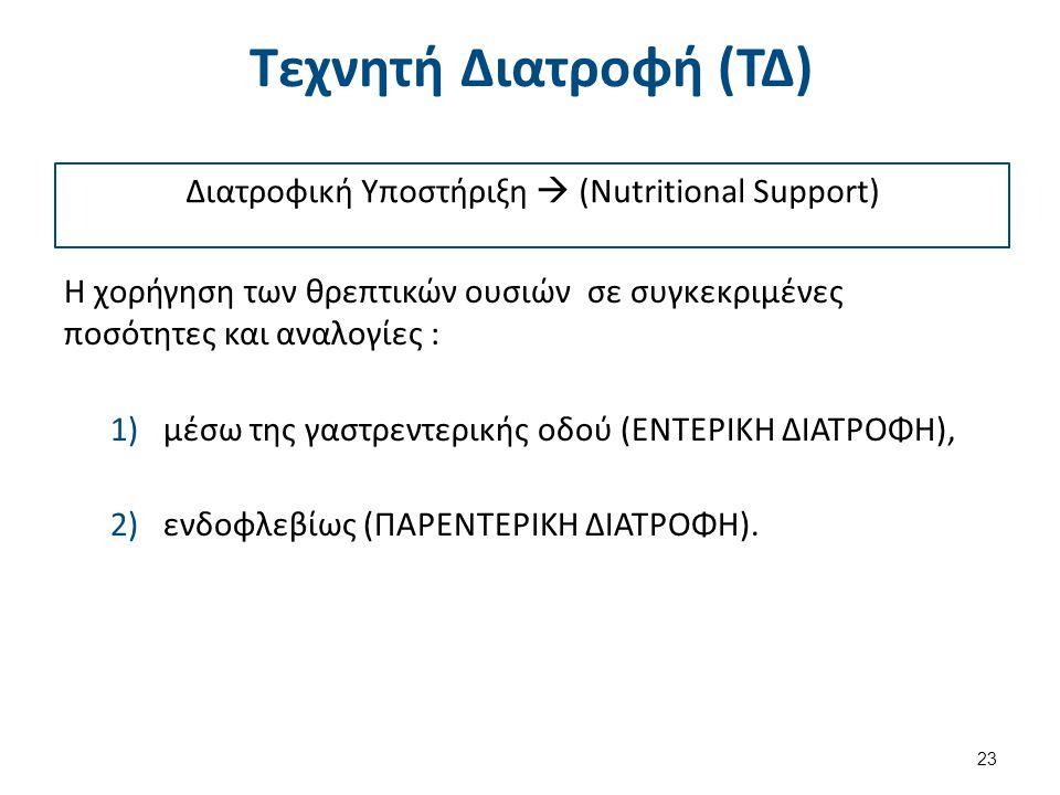 Τεχνητή Διατροφή (ΤΔ) H χορήγηση των θρεπτικών ουσιών σε συγκεκριμένες ποσότητες και αναλογίες : 1)μέσω της γαστρεντερικής οδού (ΕΝΤΕΡΙΚΗ ΔΙΑΤΡΟΦΗ), 2)ενδοφλεβίως (ΠΑΡΕΝΤΕΡΙΚΗ ΔΙΑΤΡΟΦΗ).