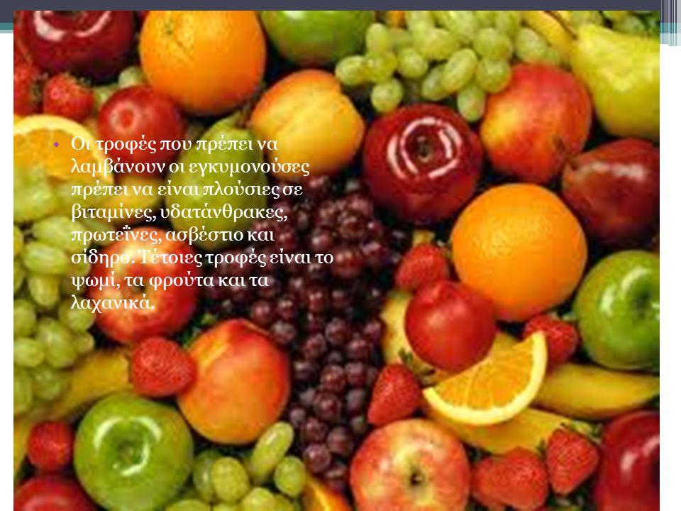 Οι τροφές που πρέπει να λαμβάνουν οι εγκυμονούσες πρέπει να είναι πλούσιες σε βιταμίνες, υδατάνθρακες, πρωτεΐνες, ασβέστιο και σίδηρο. Τέτοιες τροφές