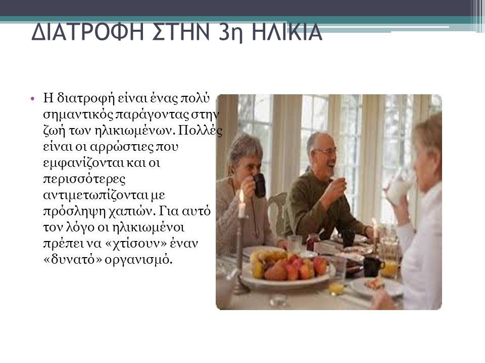 ΔΙΑΤΡΟΦΗ ΣΤΗΝ 3η ΗΛΙΚΙΑ Η διατροφή είναι ένας πολύ σημαντικός παράγοντας στην ζωή των ηλικιωμένων. Πολλές είναι οι αρρώστιες που εμφανίζονται και οι π