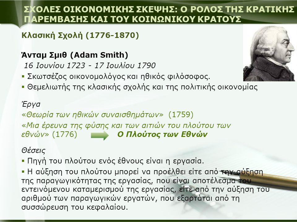 Κλασική Σχολή (1776-1870) Άνταμ Σμιθ (Adam Smith) 16 Ιουνίου 1723 - 17 Ιουλίου 1790  Σκωτσέζος οικονομολόγος και ηθικός φιλόσοφος.  Θεμελιωτής της κ