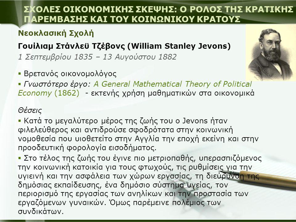 Νεοκλασική Σχολή Λεόν Βαλράς (Marie-Esprit-Léon Walras) 16 Δεκεμβρίου1834 – 5 Ιανουαρίου 1910  Γάλλος μαθηματικός-οικονομολόγος  Γνωστότερο έργο: Elements of Pure Economics (1874) – διατύπωσε θεωρία γενικής ισορροπίας  Εκφραστής του μαρζιναλισμού (marginalism) με βάση τον ωφελιμισμό – δούλεψε ανεξάρτητα από Menger και Jervons Θέσεις  ο Walras είχε την άποψη, ότι στις περιπτώσεις που ο ανταγωνισμός δεν είναι ενδεδειγμένος, το κράτος οφείλει να παρεμβαίνει (αγαθά δημόσιου συμφέροντος, φυσικά μονοπώλια)  Παράλληλα προσπάθησε να αναπτύξει μία πρόταση αποτελεσματικής και δίκαιης διανομής του εισοδήματος.