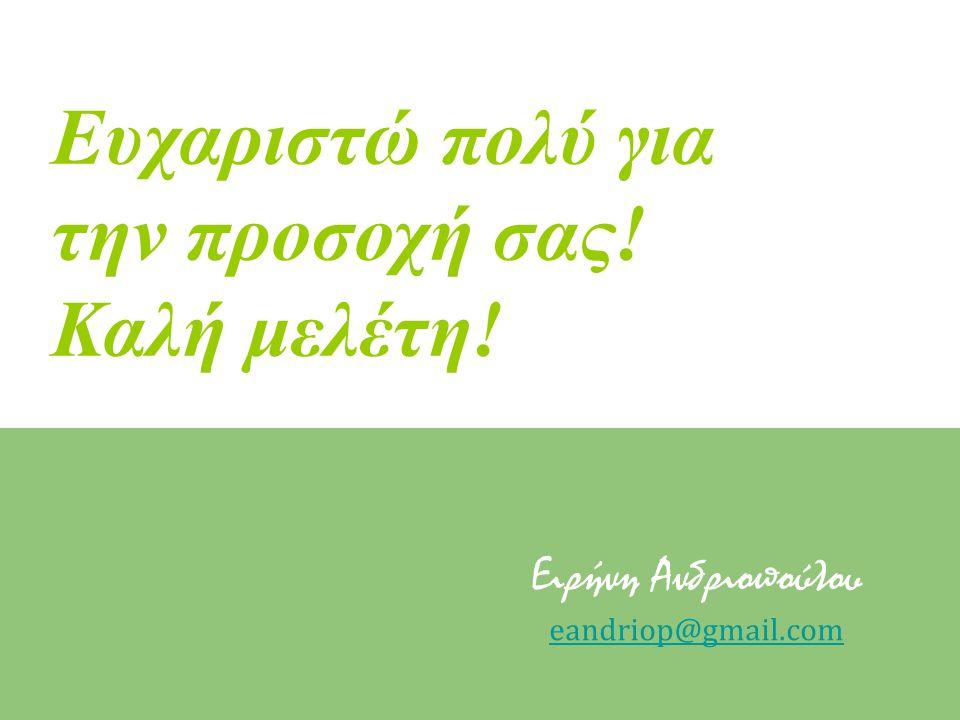 Ευχαριστώ πολύ για την προσοχή σας! Καλή μελέτη! Ειρήνη Ανδριοπούλου eandriop@gmail.com