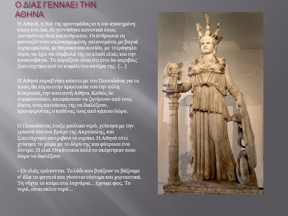 Ο ΔΙΑΣ ΓΕΝΝΑΕΙ ΤΗΝ ΑΘΗΝΑ Η Αθηνά, η θεά της φρονιμάδας κι η πιο αγαπημένη κόρη του Δία, δε γεννήθηκε κανονικά όπως γεννιούνται θεοί και άνθρωποι. Οι ά