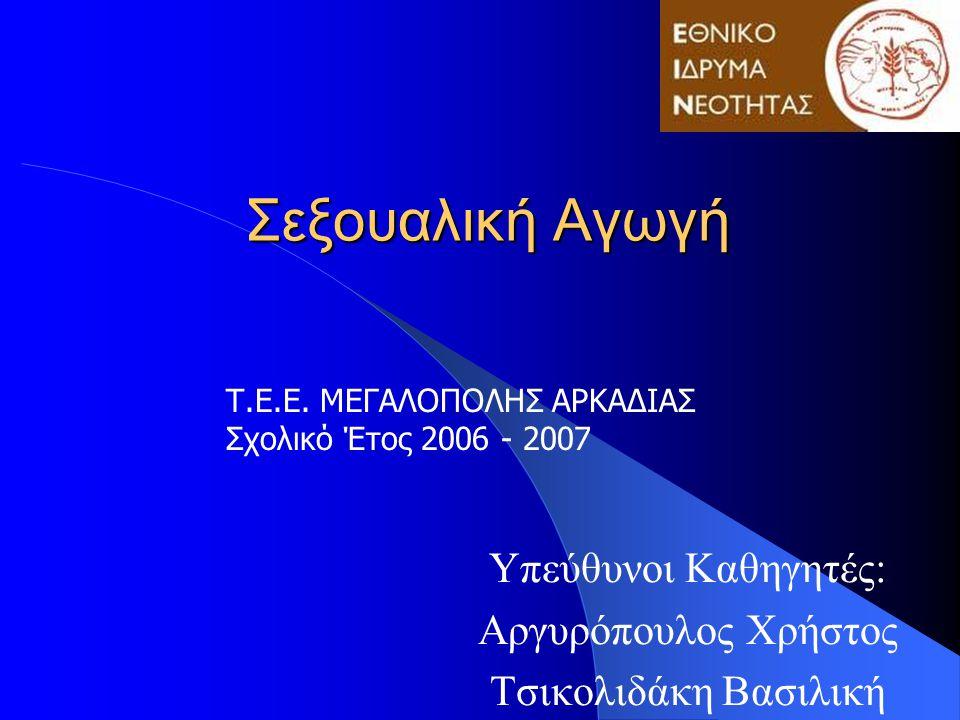 Σεξουαλική Αγωγή Υπεύθυνοι Καθηγητές: Αργυρόπουλος Χρήστος Τσικολιδάκη Βασιλική Τ.Ε.Ε. ΜΕΓΑΛΟΠΟΛΗΣ ΑΡΚΑΔΙΑΣ Σχολικό Έτος 2006 - 2007