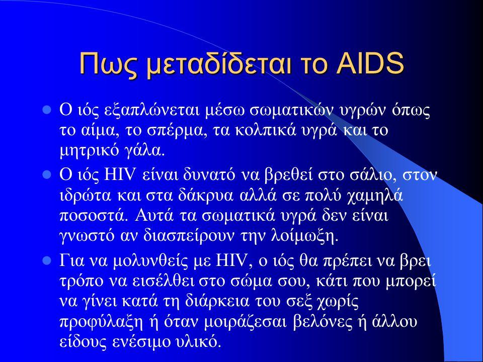 Πως μεταδίδεται το AIDS Ο ιός εξαπλώνεται μέσω σωματικών υγρών όπως το αίμα, το σπέρμα, τα κολπικά υγρά και το μητρικό γάλα. Ο ιός HIV είναι δυνατό να