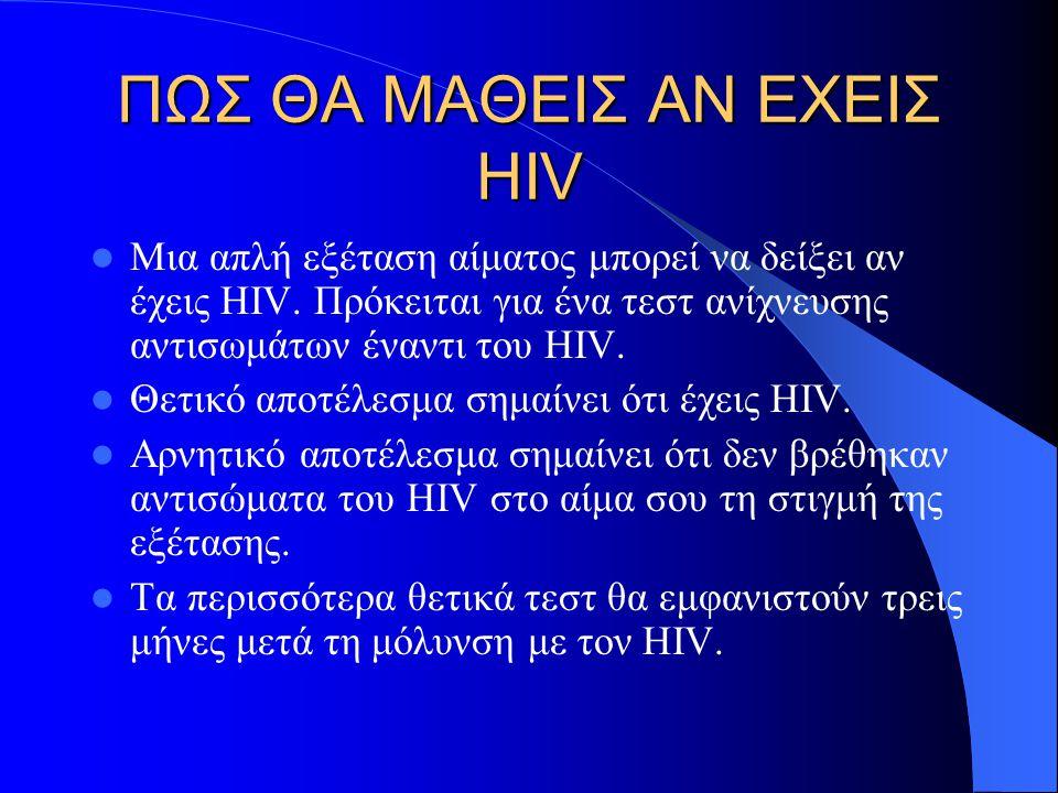 ΠΩΣ ΘΑ ΜΑΘΕΙΣ ΑΝ ΕΧΕΙΣ HIV Μια απλή εξέταση αίματος μπορεί να δείξει αν έχεις HIV. Πρόκειται για ένα τεστ ανίχνευσης αντισωμάτων έναντι του HIV. Θετικ