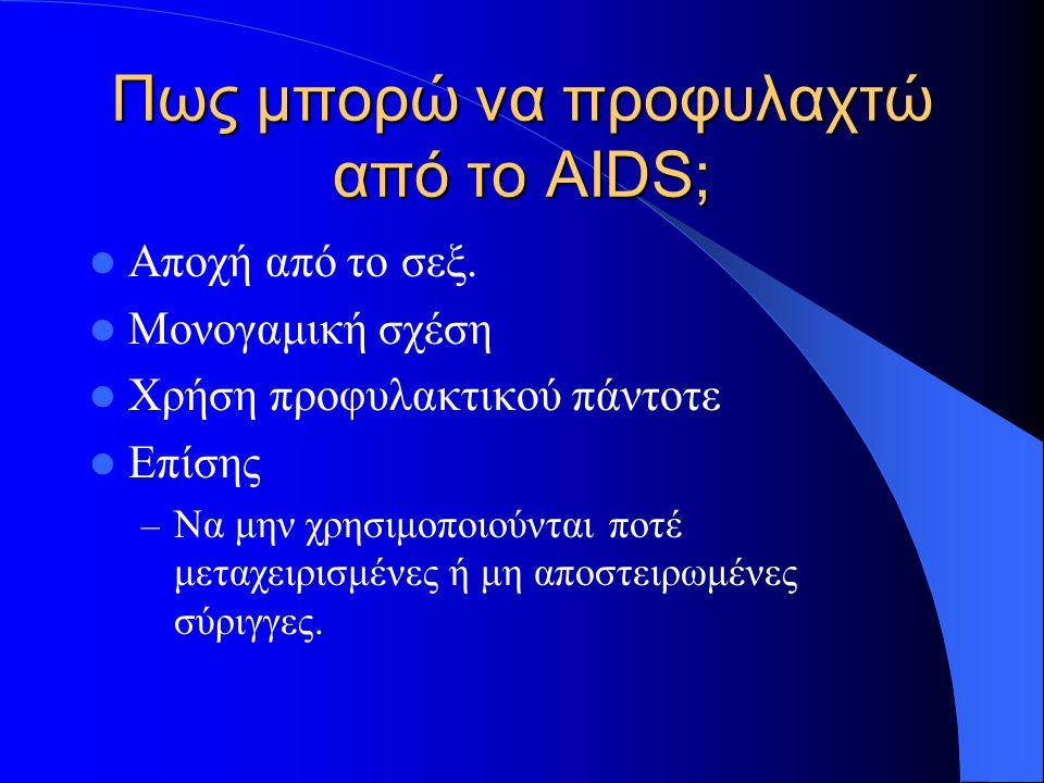 Πως μπορώ να προφυλαχτώ από το AIDS; Αποχή από το σεξ. Μονογαμική σχέση Χρήση προφυλακτικού πάντοτε Επίσης – Να μην χρησιμοποιούνται ποτέ μεταχειρισμέ
