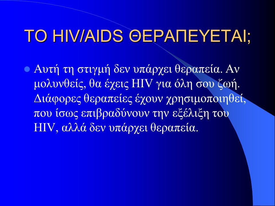 ΤΟ HIV/AIDS ΘΕΡΑΠΕΥΕΤΑΙ; Αυτή τη στιγμή δεν υπάρχει θεραπεία. Αν μολυνθείς, θα έχεις HIV για όλη σου ζωή. Διάφορες θεραπείες έχουν χρησιμοποιηθεί, που