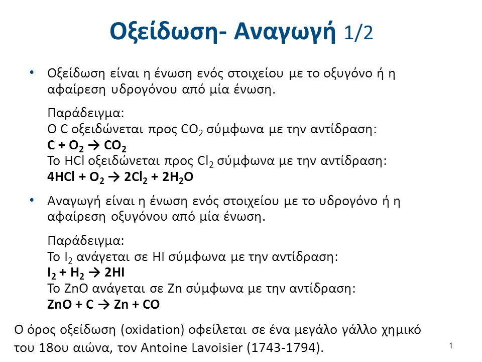 Οξείδωση- Αναγωγή 1/2 Οξείδωση είναι η ένωση ενός στοιχείου με το οξυγόνο ή η αφαίρεση υδρογόνου από μία ένωση. Παράδειγμα: O C οξειδώνεται προς CO 2