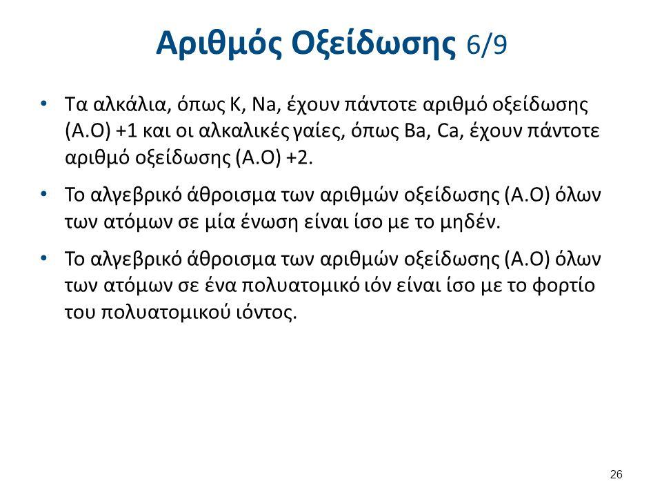 Αριθμός Οξείδωσης 6/9 Τα αλκάλια, όπως Κ, Na, έχουν πάντοτε αριθμό οξείδωσης (Α.Ο) +1 και οι αλκαλικές γαίες, όπως Ba, Ca, έχουν πάντοτε αριθμό οξείδω