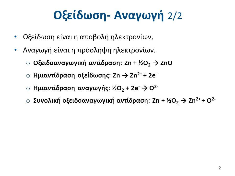 Οξείδωση- Αναγωγή 2/2 Οξείδωση είναι η αποβολή ηλεκτρονίων, Αναγωγή είναι η πρόσληψη ηλεκτρονίων. o Οξειδοαναγωγική αντίδραση: Zn + ½O 2 → ZnO o Ημιαν
