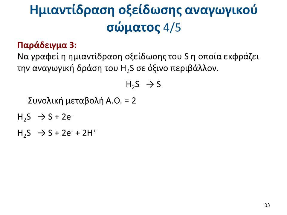 Ημιαντίδραση οξείδωσης αναγωγικού σώματος 4/5 Παράδειγμα 3: Να γραφεί η ημιαντίδραση οξείδωσης του S η οποία εκφράζει την αναγωγική δράση του Η 2 S σε