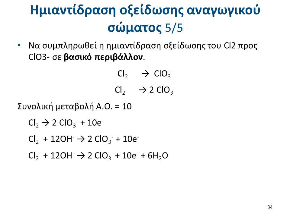 Ημιαντίδραση οξείδωσης αναγωγικού σώματος 5/5 Να συμπληρωθεί η ημιαντίδραση οξείδωσης του Cl2 προς ClO3- σε βασικό περιβάλλον. Cl 2 → ClO 3 - Cl 2 → 2