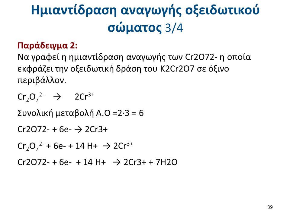 Ημιαντίδραση αναγωγής οξειδωτικού σώματος 3/4 Παράδειγμα 2: Να γραφεί η ημιαντίδραση αναγωγής των Cr2O72- η οποία εκφράζει την οξειδωτική δράση του Κ2