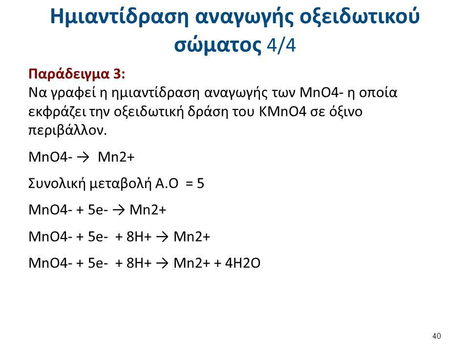 Ημιαντίδραση αναγωγής οξειδωτικού σώματος 4/4 Παράδειγμα 3: Να γραφεί η ημιαντίδραση αναγωγής των MnO4- η οποία εκφράζει την οξειδωτική δράση του ΚMnO