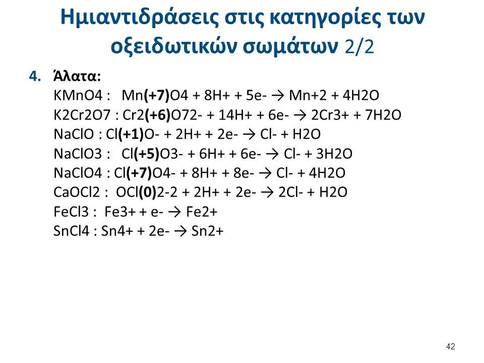 Ημιαντιδράσεις στις κατηγορίες των οξειδωτικών σωμάτων 2/2 4.Άλατα: KMnO4 : Mn(+7)O4 + 8H+ + 5e- → Mn+2 + 4H2O K2Cr2O7 : Cr2(+6)O72- + 14H+ + 6e- → 2C