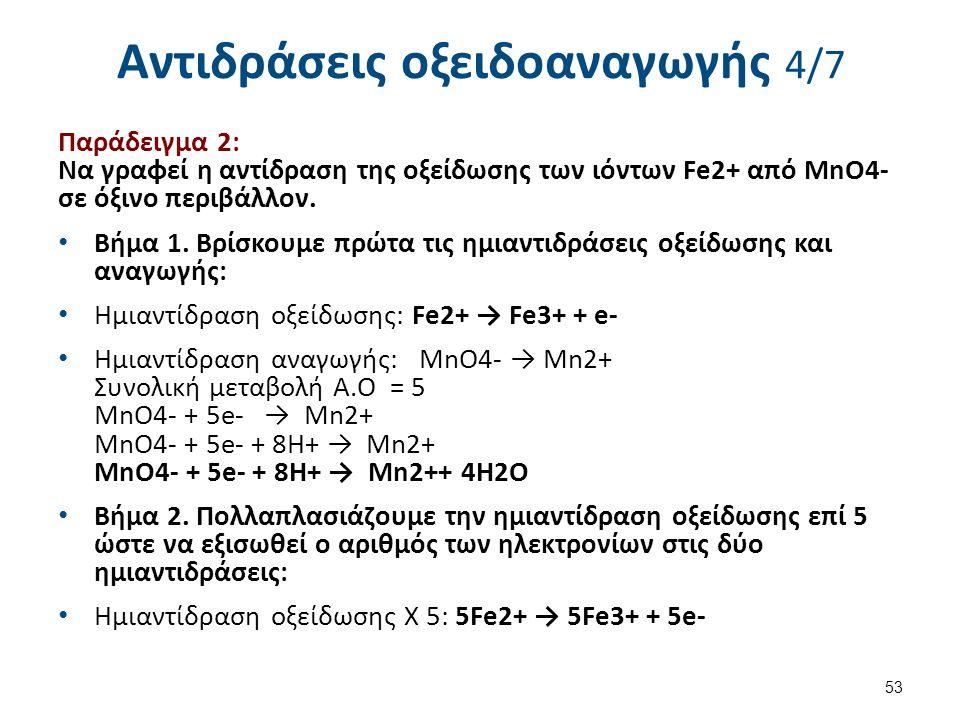 Αντιδράσεις οξειδοαναγωγής 4/7 Παράδειγμα 2: Να γραφεί η αντίδραση της οξείδωσης των ιόντων Fe2+ από MnO4- σε όξινο περιβάλλον. Βήμα 1. Βρίσκουμε πρώτ