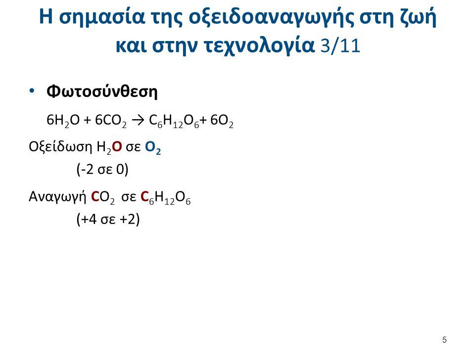 Η σημασία της οξειδοαναγωγής στη ζωή και στην τεχνολογία 3/11 Φωτοσύνθεση 6H 2 O + 6CO 2 → C 6 H 12 O 6 + 6O 2 Οξείδωση H 2 O σε O 2 (-2 σε 0) Αναγωγή