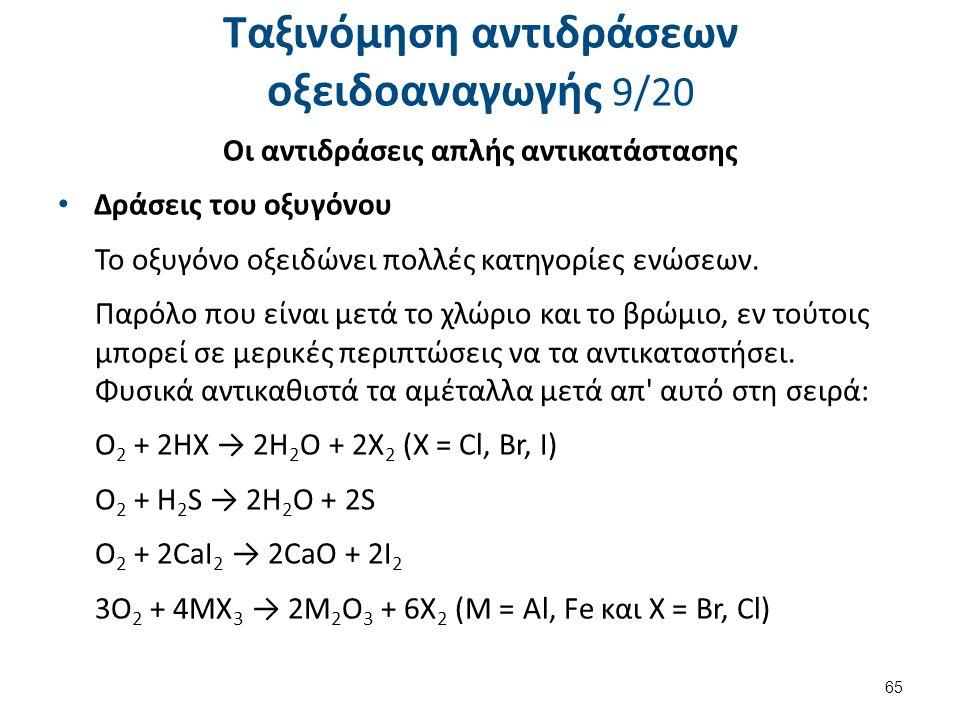 Ταξινόμηση αντιδράσεων οξειδοαναγωγής 9/20 Οι αντιδράσεις απλής αντικατάστασης Δράσεις του οξυγόνου Το οξυγόνο οξειδώνει πολλές κατηγορίες ενώσεων. Πα