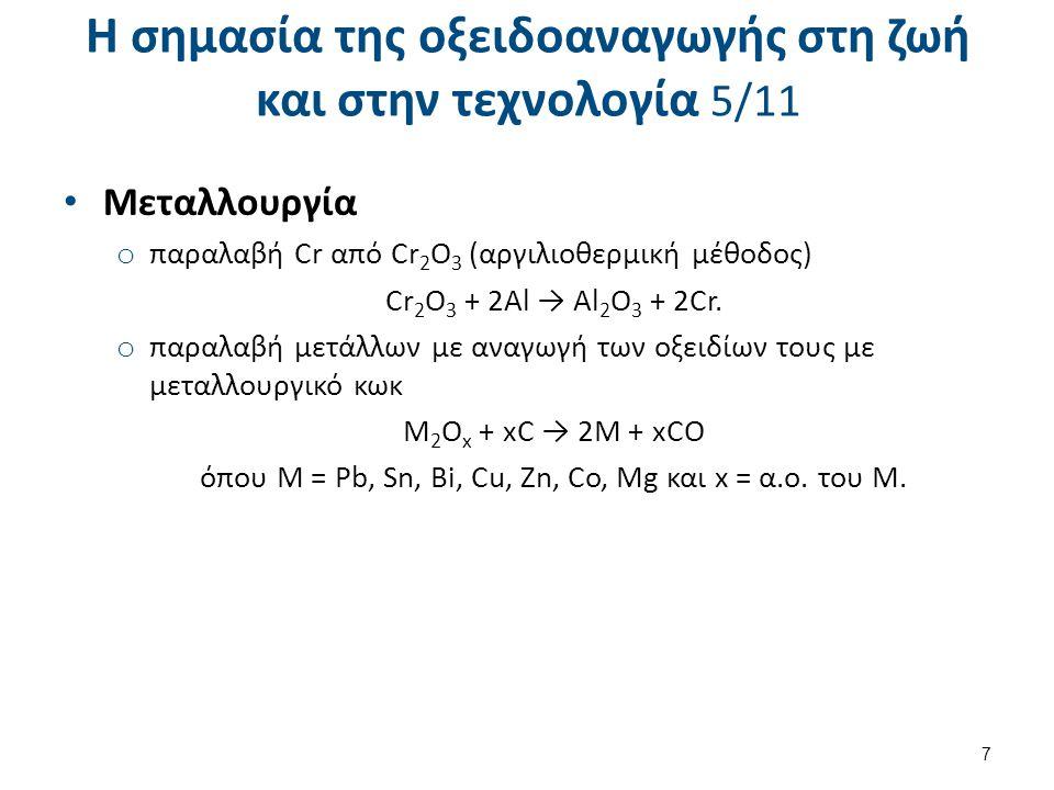 Η σημασία της οξειδοαναγωγής στη ζωή και στην τεχνολογία 5/11 Μεταλλουργία o παραλαβή Cr από Cr 2 O 3 (αργιλιοθερμική μέθοδος) Cr 2 O 3 + 2Al → Al 2 O