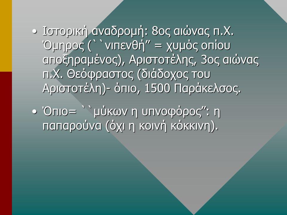 Ιστορική αναδρομή: 8ος αιώνας π.Χ. Όμηρος (``νιπενθή'' = χυμός οπίου αποξηραμένος), Αριστοτέλης, 3ος αιώνας π.Χ. Θεόφραστος (διάδοχος του Αριστοτέλη)-