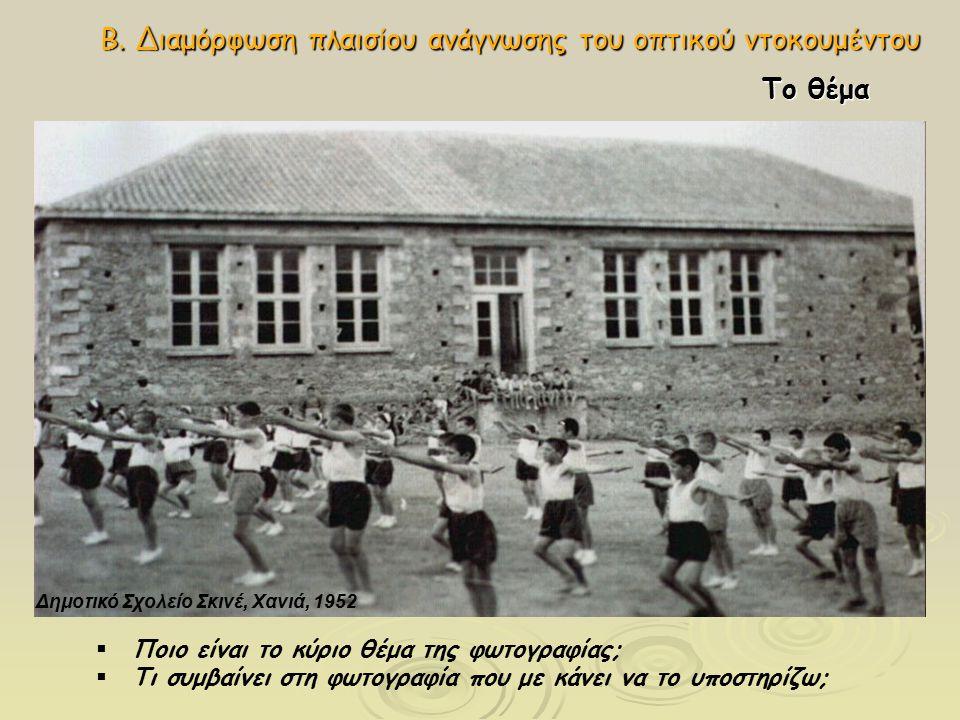 Β. Διαμόρφωση πλαισίου ανάγνωσης του οπτικού ντοκουμέντου Δημοτικό Σχολείο Σκινέ, Χανιά, 1952 Το θέμα  Ποιο είναι το κύριο θέμα της φωτογραφίας;  Τι