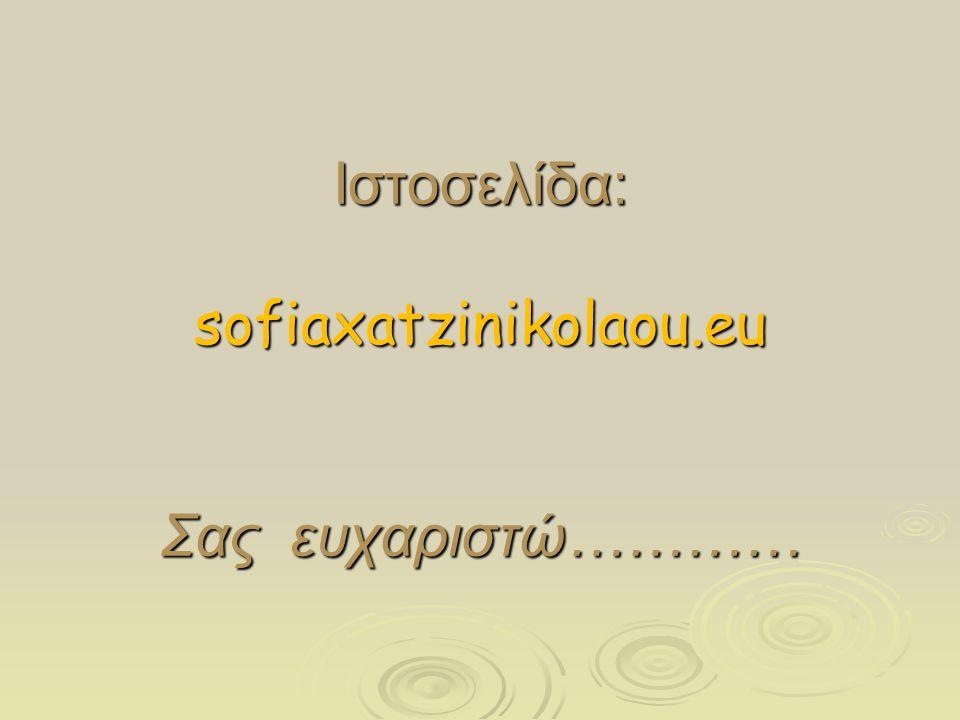 Ιστοσελίδα: sofiaxatzinikolaou.eu Σας ευχαριστώ…………