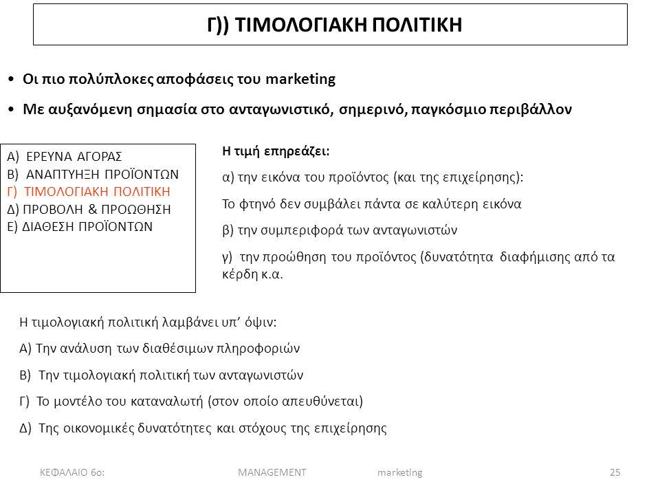 ΚΕΦΑΛΑΙΟ 6ο:MANAGEMENT marketing25 Γ)) ΤΙΜΟΛΟΓΙΑΚΗ ΠΟΛΙΤΙΚΗ Οι πιο πολύπλοκες αποφάσεις του marketing Με αυξανόμενη σημασία στο ανταγωνιστικό, σημερινό, παγκόσμιο περιβάλλον Α) ΕΡΕΥΝΑ ΑΓΟΡΑΣ Β) ΑΝΑΠΤΥΗΞΗ ΠΡΟΪΟΝΤΩΝ Γ) ΤΙΜΟΛΟΓΙΑΚΗ ΠΟΛΙΤΙΚΗ Δ) ΠΡΟΒΟΛΗ & ΠΡΟΩΘΗΣΗ Ε) ΔΙΑΘΕΣΗ ΠΡΟΪΟΝΤΩΝ Η τιμή επηρεάζει: α) την εικόνα του προϊόντος (και της επιχείρησης): Το φτηνό δεν συμβάλει πάντα σε καλύτερη εικόνα β) την συμπεριφορά των ανταγωνιστών γ) την προώθηση του προϊόντος (δυνατότητα διαφήμισης από τα κέρδη κ.α.
