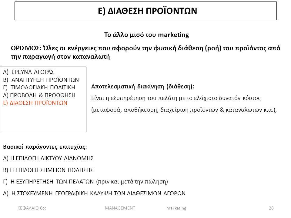 ΚΕΦΑΛΑΙΟ 6ο:MANAGEMENT marketing28 Ε) ΔΙΑΘΕΣΗ ΠΡΟΪΟΝΤΩΝ Το άλλο μισό του marketing ΟΡΙΣΜΟΣ: Όλες οι ενέργειες που αφορούν την φυσική διάθεση (ροή) του προϊόντος από την παραγωγή στον καταναλωτή Α) ΕΡΕΥΝΑ ΑΓΟΡΑΣ Β) ΑΝΑΠΤΥΗΞΗ ΠΡΟΪΟΝΤΩΝ Γ) ΤΙΜΟΛΟΓΙΑΚΗ ΠΟΛΙΤΙΚΗ Δ) ΠΡΟΒΟΛΗ & ΠΡΟΩΘΗΣΗ Ε) ΔΙΑΘΕΣΗ ΠΡΟΪΟΝΤΩΝ Αποτελεσματική διακίνηση (διάθεση): Είναι η εξυπηρέτηση του πελάτη με το ελάχιστο δυνατόν κόστος (μεταφορά, αποθήκευση, διαχείριση προϊόντων & καταναλωτών κ.α.), Βασικοί παράγοντες επιτυχίας: Α) Η ΕΠΙΛΟΓΗ ΔΙΚΤΥΟΥ ΔΙΑΝΟΜΗΣ Β) Η ΕΠΙΛΟΓΗ ΣΗΜΕΙΩΝ ΠΩΛΗΣΗΣ Γ) Η ΕΞΥΠΗΡΕΤΗΣΗ ΤΩΝ ΠΕΛΑΤΩΝ (πριν και μετά την πώληση) Δ) Η ΣΤΟΧΕΥΜΕΝΗ ΓΕΩΓΡΑΦΙΚΗ ΚΑΛΥΨΗ ΤΩΝ ΔΙΑΘΕΣΙΜΩΝ ΑΓΟΡΩΝ