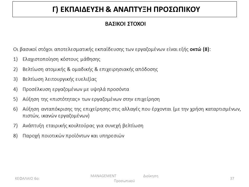 ΚΕΦΑΛΑΙΟ 6ο: MANAGEMENT Διοίκηση Προσωπικού 37 Γ) ΕΚΠΑΙΔΕΥΣΗ & ΑΝΑΠΤΥΞΗ ΠΡΟΣΩΠΙΚΟΥ ΒΑΣΙΚΟΙ ΣΤΟΧΟΙ Οι βασικοί στόχοι αποτελεσματικής εκπαίδευσης των εργαζομένων είναι εξής οκτώ (8): 1)Ελαχιστοποίηση κόστους μάθησης 2)Βελτίωση ατομικής & ομαδικής & επιχειρησιακής απόδοσης 3)Βελτίωση λειτουργικής ευελιξίας 4)Προσέλκυση εργαζομένων με υψηλά προσόντα 5)Αύξηση της «πιστότητας» των εργαζομένων στην επιχείρηση 6)Αύξηση ανταπόκρισης της επιχείρησης στις αλλαγές που έρχονται (με την χρήση καταρτισμένων, πιστών, ικανών εργαζομένων) 7)Ανάπτυξη εταιρικής κουλτούρας για συνεχή βελτίωση 8)Παροχή ποιοτικών προϊόντων και υπηρεσιών