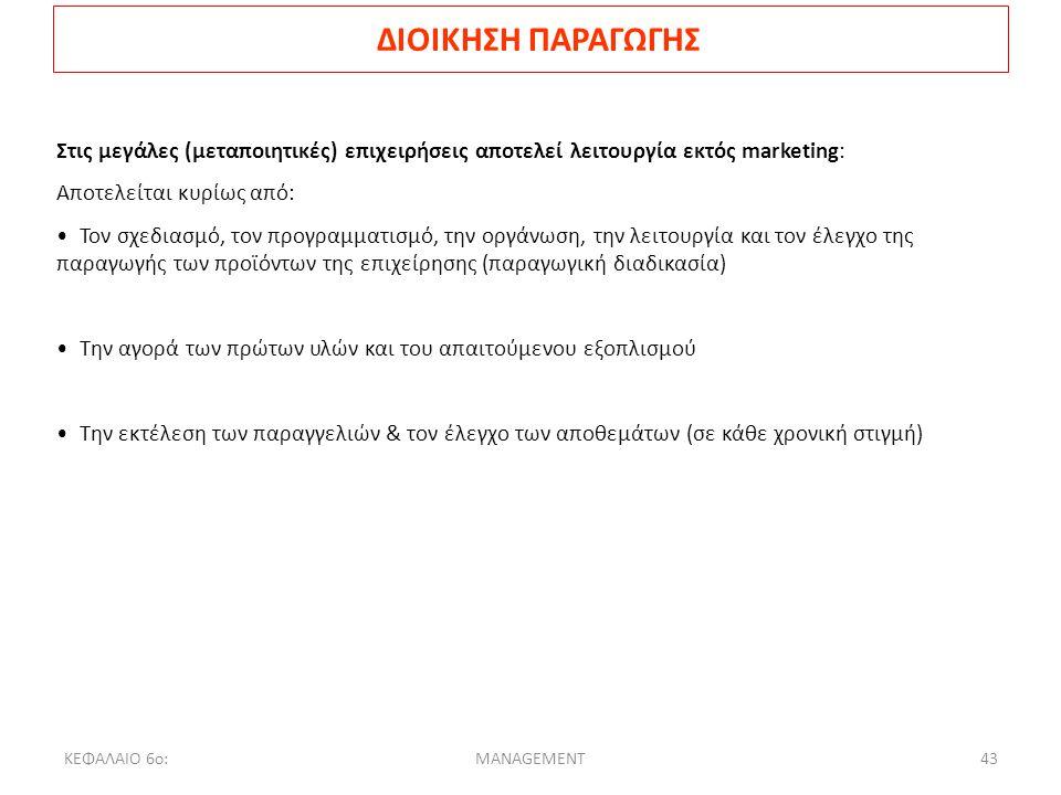 ΚΕΦΑΛΑΙΟ 6ο:MANAGEMENT43 ΔΙΟΙΚΗΣΗ ΠΑΡΑΓΩΓΗΣ Στις μεγάλες (μεταποιητικές) επιχειρήσεις αποτελεί λειτουργία εκτός marketing: Αποτελείται κυρίως από: Τον σχεδιασμό, τον προγραμματισμό, την οργάνωση, την λειτουργία και τον έλεγχο της παραγωγής των προϊόντων της επιχείρησης (παραγωγική διαδικασία) Την αγορά των πρώτων υλών και του απαιτούμενου εξοπλισμού Την εκτέλεση των παραγγελιών & τον έλεγχο των αποθεμάτων (σε κάθε χρονική στιγμή)