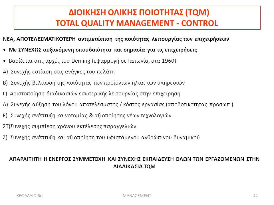 ΚΕΦΑΛΑΙΟ 6ο:MANAGEMENT44 ΔΙΟΙΚΗΣΗ ΟΛΙΚΗΣ ΠΟΙΟΤΗΤΑΣ (TQM) TOTAL QUALITY MANAGEMENT - CONTROL ΝΕΑ, ΑΠΟΤΕΛΕΣΜΑΤΙΚΟΤΕΡΗ αντιμετώπιση της ποιότητας λειτουργίας των επιχειρήσεων Με ΣΥΝΕΧΩΣ αυξανόμενη σπουδαιότητα και σημασία για τις επιχειρήσεις Βασίζεται στις αρχές του Deming (εφαρμογή σε Ιαπωνία, στα 1960): Α) Συνεχής εστίαση στις ανάγκες του πελάτη Β) Συνεχής βελτίωση της ποιότητας των προϊόντων η/και των υπηρεσιών Γ) Αριστοποίηση διαδικασιών εσωτερικής λειτουργίας στην επιχείρηση Δ) Συνεχής αύξηση του λόγου αποτελέσματος / κόστος εργασίας (αποδοτικότητας προσωπ.) Ε) Συνεχής ανάπτυξη καινοτομίας & αξιοποίησης νέων τεχνολογιών ΣΤ)Συνεχής συμπίεση χρόνου εκτέλεσης παραγγελιών Ζ) Συνεχής ανάπτυξη και αξιοποίηση του υφιστάμενου ανθρώπινου δυναμικού ΑΠΑΡΑΙΤΗΤΗ Η ΕΝΕΡΓΟΣ ΣΥΜΜΕΤΟΧΗ ΚΑΙ ΣΥΝΕΧΗΣ ΕΚΠΑΙΔΕΥΣΗ ΟΛΩΝ ΤΩΝ ΕΡΓΑΖΟΜΕΝΩΝ ΣΤΗΝ ΔΙΑΔΙΚΑΣΙΑ TQM