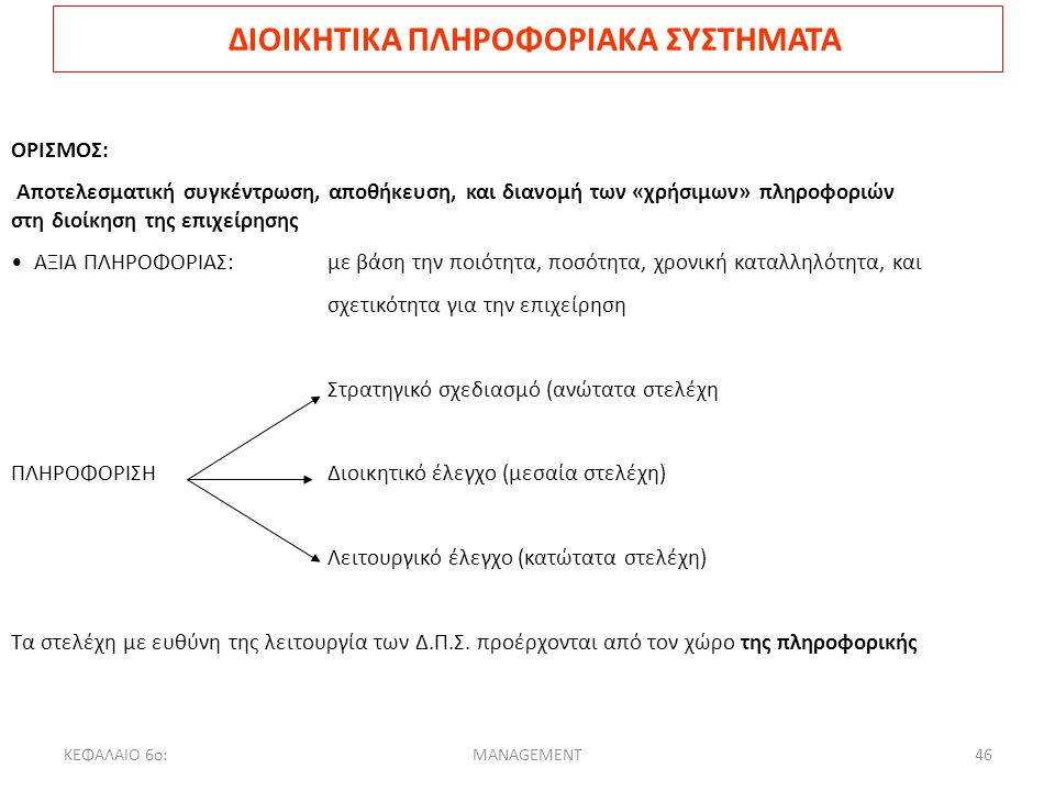 ΚΕΦΑΛΑΙΟ 6ο:MANAGEMENT46 ΔΙΟΙΚΗΤΙΚΑ ΠΛΗΡΟΦΟΡΙΑΚΑ ΣΥΣΤΗΜΑΤΑ ΟΡΙΣΜΟΣ: Αποτελεσματική συγκέντρωση, αποθήκευση, και διανομή των «χρήσιμων» πληροφοριών στη διοίκηση της επιχείρησης ΑΞΙΑ ΠΛΗΡΟΦΟΡΙΑΣ: με βάση την ποιότητα, ποσότητα, χρονική καταλληλότητα, και σχετικότητα για την επιχείρηση Στρατηγικό σχεδιασμό (ανώτατα στελέχη ΠΛΗΡΟΦΟΡΙΣΗΔιοικητικό έλεγχο (μεσαία στελέχη) Λειτουργικό έλεγχο (κατώτατα στελέχη) Τα στελέχη με ευθύνη της λειτουργία των Δ.Π.Σ.