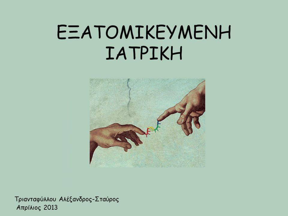 ΕΞΑΤΟΜΙΚΕΥΜΕΝΗ ΙΑΤΡΙΚΗ Τριανταφύλλου Αλέξανδρος-Σταύρος Απρίλιος 2013