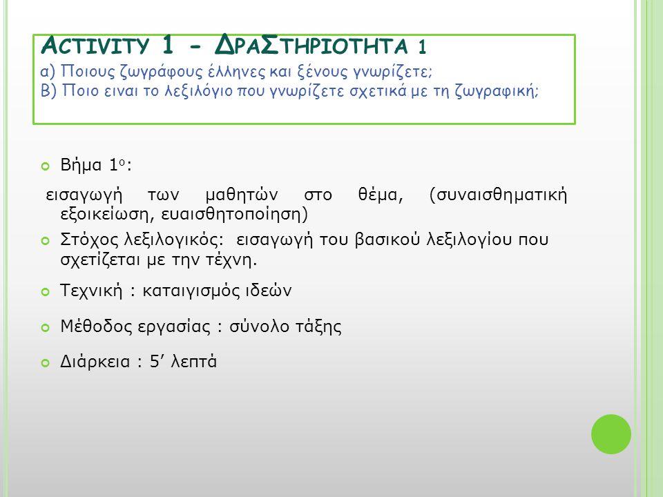 A CTIVITY 1 - Δ ΡΑ Σ ΤΗΡΙΟΤΗΤΑ 1 α) Ποιους ζωγράφους έλληνες και ξένους γνωρίζετε; Β) Ποιο ειναι το λεξιλόγιο που γνωρίζετε σχετικά με τη ζωγραφική; Βήμα 1 ο : εισαγωγή των μαθητών στο θέμα, (συναισθηματική εξοικείωση, ευαισθητοποίηση) Στόχος λεξιλογικός: εισαγωγή του βασικού λεξιλογίου που σχετίζεται με την τέχνη.