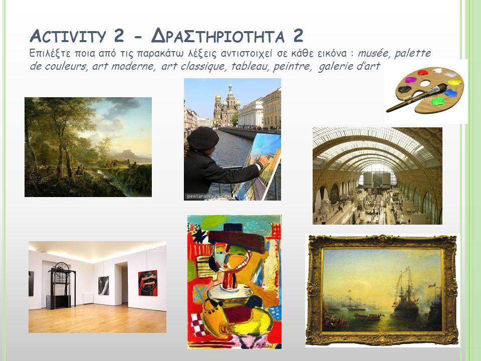 A CTIVITY 2 - Δ ΡΑ Σ ΤΗΡΙΟΤΗΤΑ 2 Επιλέξτε ποια από τις παρακάτω λέξεις αντιστοιχεί σε κάθε εικόνα : musée, palette de couleurs, art moderne, art classique, tableau, peintre, galerie d'art