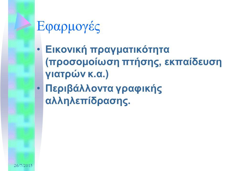 26/7/2015 Εφαρμογές Εικονική πραγματικότητα (προσομοίωση πτήσης, εκπαίδευση γιατρών κ.α.) Περιβάλλοντα γραφικής αλληλεπίδρασης.