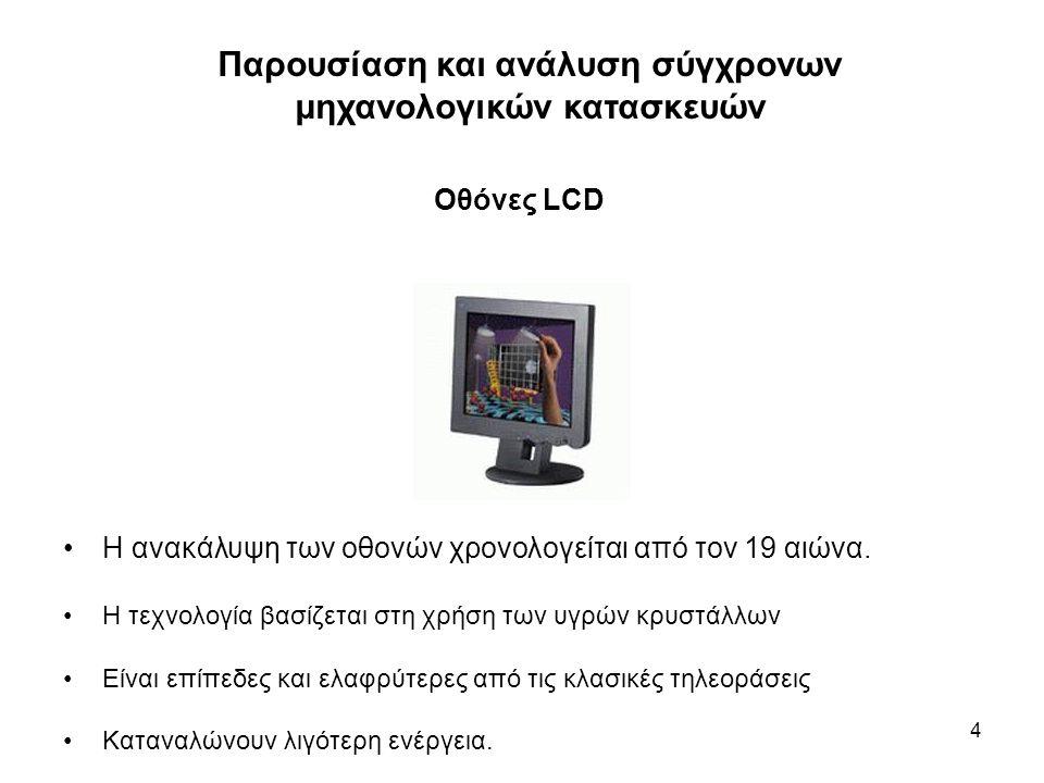 4 Οθόνες LCD Η ανακάλυψη των οθονών χρονολογείται από τον 19 αιώνα. Η τεχνολογία βασίζεται στη χρήση των υγρών κρυστάλλων Είναι επίπεδες και ελαφρύτερ