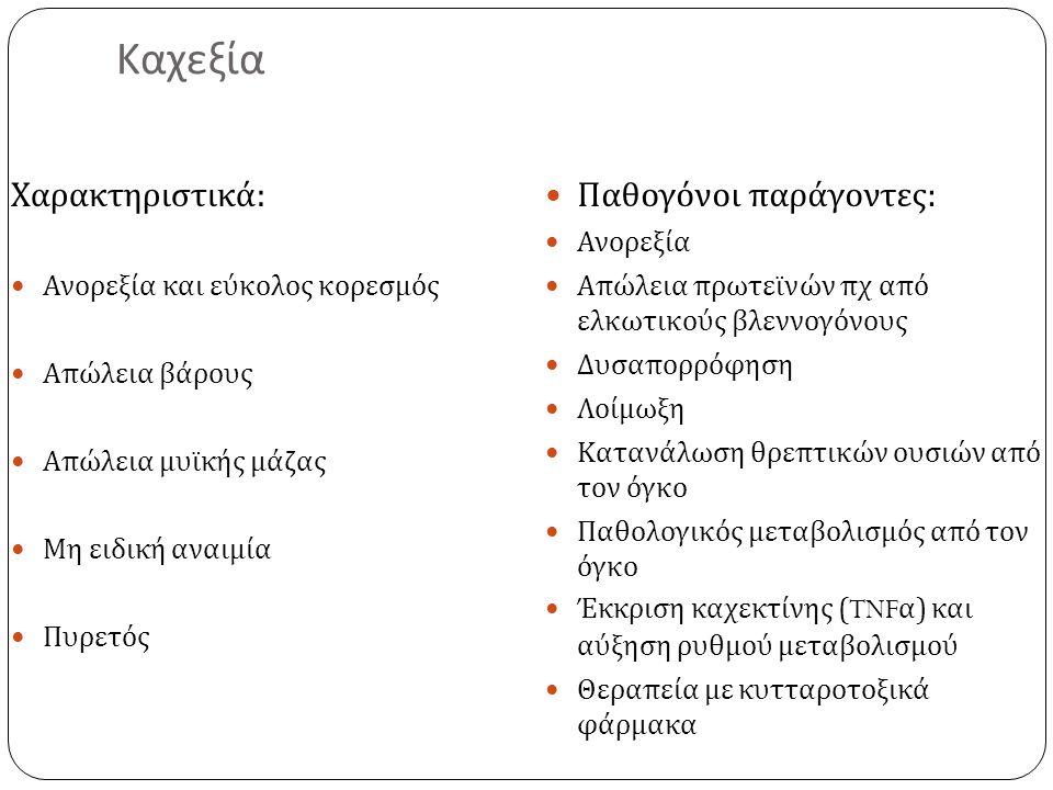Καχεξία Χαρακτηριστικά : Ανορεξία και εύκολος κορεσμός Απώλεια βάρους Απώλεια μυϊκής μάζας Μη ειδική αναιμία Πυρετός Παθογόνοι παράγοντες : Ανορεξία Α