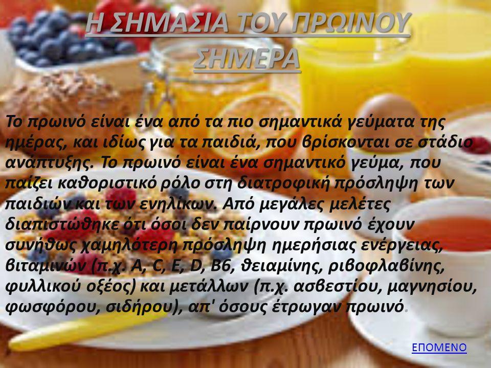 ΈΝΑ ΚΑΛΟ ΠΡΩΙΝΟ Ένα καλό πρωινό αποτελείται από: 1 ποτήρι γάλα 1.5% (στα παιδιά σχολικής ηλικίας είναι καλύτερο να δίνουμε ημιαποβουτυρωμένα γαλακτοκομικά) με 30 γρ δημητριακά (κατά προτίμηση υψηλά σε φυτικές ίνες και χαμηλό σε σάκχαρα) 1 φρούτο ή 1 μικρό ποτήρι φυσικό χυμό 1 μικρό ποτήρι φρεσκοστυμμένο χυμό πορτοκάλι ή χυμό από διάφορα φρούτα 30 γρ τυρί χαμηλό σε λιπαρά 2 φέτες του τοστ ψωμί ολικής ή πολύσπορο 1 αβγό βραστό ή σε αντικολλητικό σκεύος με 1 κουταλάκι του γλυκού ελαιόλαδο 1 φέτα ψωμί σικάλεως 1 φρούτο ΠΙΣΩ