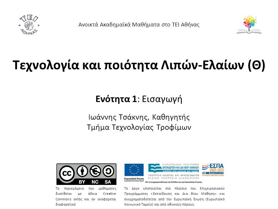 Τεχνολογία και ποιότητα Λιπών-Ελαίων (Θ) Ενότητα 1: Εισαγωγή Ιωάννης Τσάκνης, Καθηγητής Τμήμα Τεχνολογίας Τροφίμων Ανοικτά Ακαδημαϊκά Μαθήματα στο ΤΕΙ Αθήνας Το περιεχόμενο του μαθήματος διατίθεται με άδεια Creative Commons εκτός και αν αναφέρεται διαφορετικά Το έργο υλοποιείται στο πλαίσιο του Επιχειρησιακού Προγράμματος «Εκπαίδευση και Δια Βίου Μάθηση» και συγχρηματοδοτείται από την Ευρωπαϊκή Ένωση (Ευρωπαϊκό Κοινωνικό Ταμείο) και από εθνικούς πόρους.