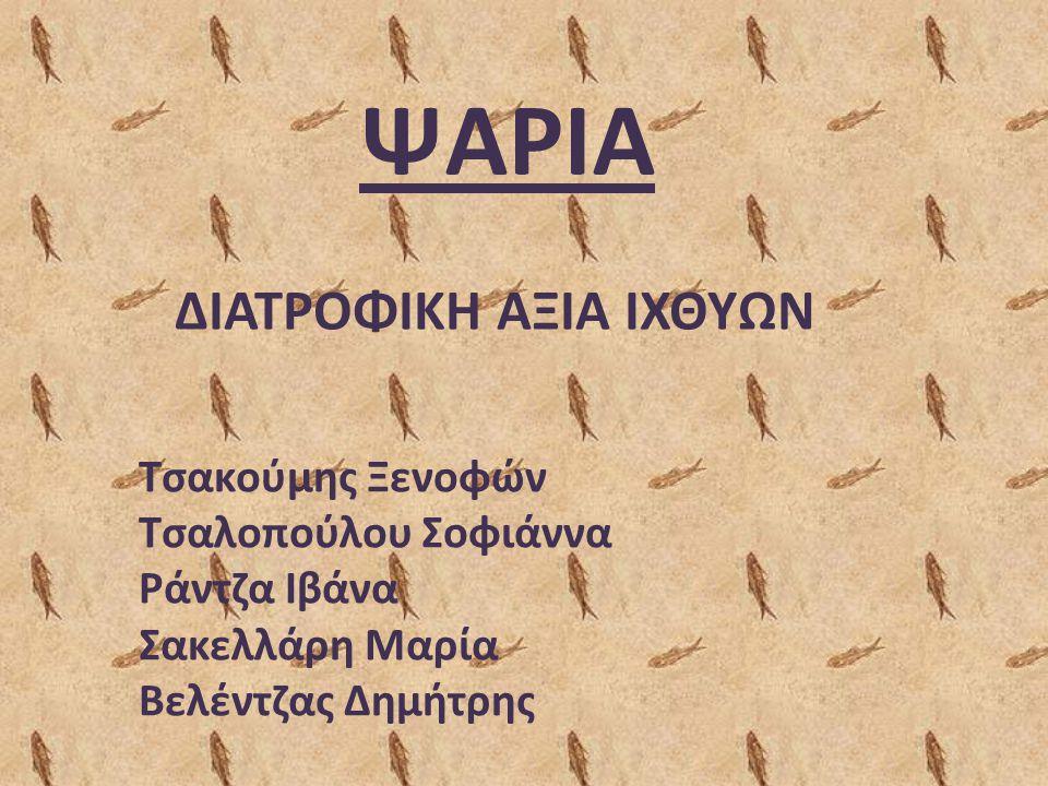 ΨΑΡΙΑ ΔΙΑΤΡΟΦΙΚΗ ΑΞΙΑ ΙΧΘΥΩΝ Τσακούμης Ξενοφών Τσαλοπούλου Σοφιάννα Ράντζα Ιβάνα Σακελλάρη Μαρία Βελέντζας Δημήτρης