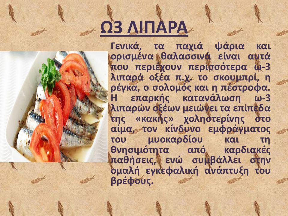 Ω3 ΛΙΠΑΡΑ Γενικά, τα παχιά ψάρια και ορισμένα θαλασσινά είναι αυτά που περιέχουν περισσότερα ω-3 λιπαρά οξέα π.χ. το σκουμπρί, η ρέγκα, ο σολομός και